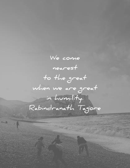 ego quotes come nearest great when are great humility rabindranath tagore wisdom