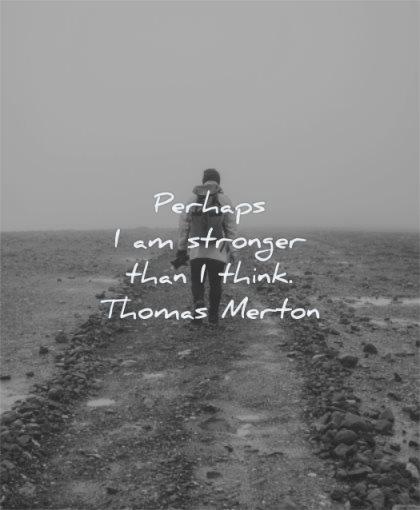 encouraging quotes perhaps stronger than think thomas merton wisdom man walking alone