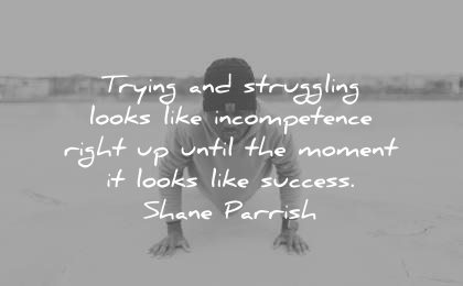 encouraging quotes trying struggling looks like incompetence right until moment success shane parrish wisdom