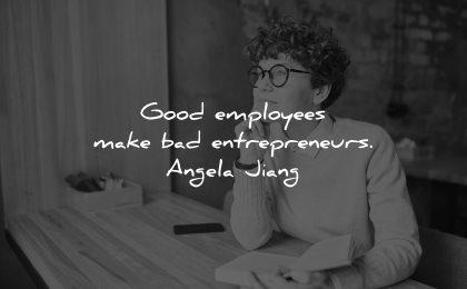 entrepreneur quotes good employees make bad entrepreneurs angela jiang wisdom woman sitting