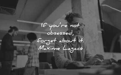 entrepreneur quotes not obsessed forget about maxime lagace wisdom man working