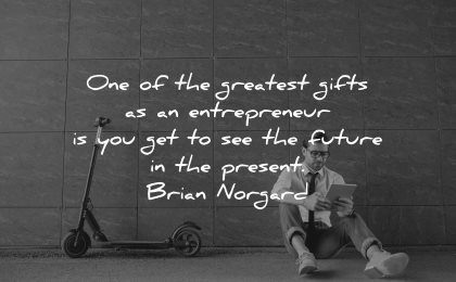 entrepreneur quotes greatest gifts future present brian norgard wisdom man sitting scooter