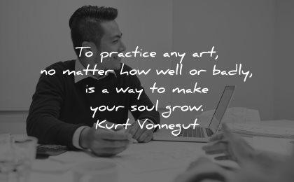 entrepreneur quotes practice art matter how well badly way make your soul grow kurt vonnegut wisdom man sitting working