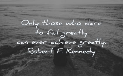 failure quotes who dare fail greatly ever achieve greatly robert f kennedy wisdom sit man water sea