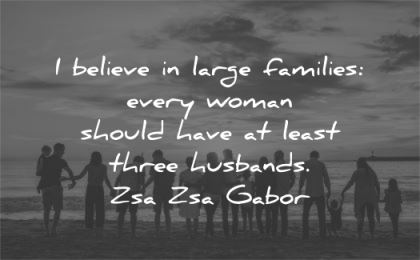 family quotes believe large families every woman should have least three husbands zsa zsa gabor wisdom beach