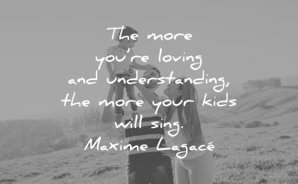 family quotes the more you loving understanding your kids will sing maxime lagace wisdom