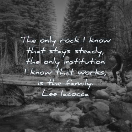 family quotes only rock know that stays steady institution know works lee iacocca wisdom daughter father