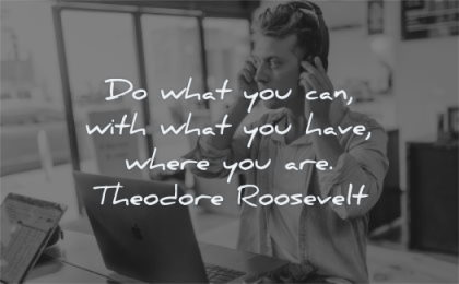 famous quotes what you can have where are theodore roosevelt wisdom man
