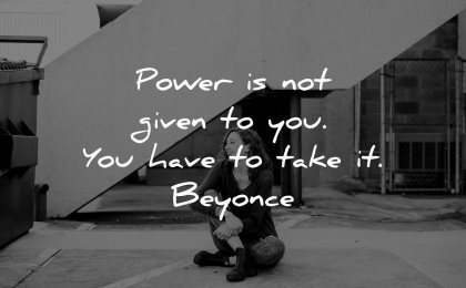 famous quotes power given you have take beyonce wisdom woman sitting