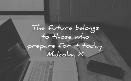 famous quotes future belongs those who prepare today malcolm x wisdom laptop work