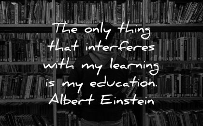 famous quotes only thing interferes learning education albert einstein wisdom man library