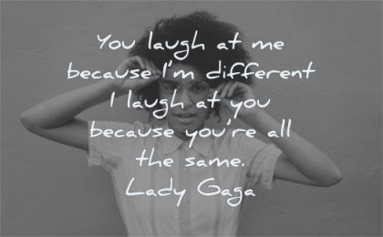 famous quotes you laugh because different because same lady gaga wisdom woman