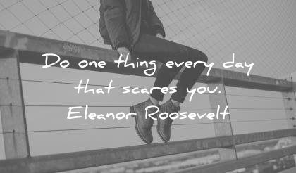 fear quotes one thing every day scares you eleanor roosevelt wisdom