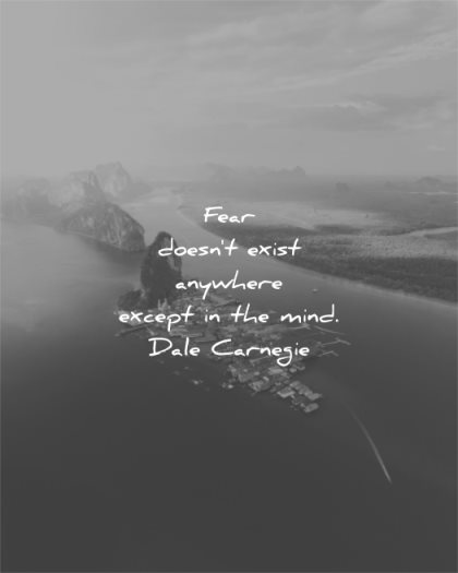 fear quotes doesnt exist anywhere except mind dale carnegie wisdom nature lake water village