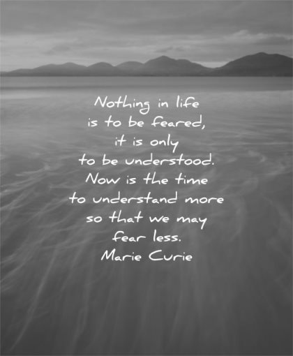fear quotes nothing life feared only understood now time undertand more that may less marie curie wisdom water mountains