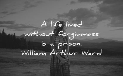 forgiveness quotes life lived without prison william arthur ward wisdom woman nature