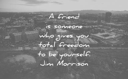 friendship quotes friend someone who gives total freedom yourself jim morrison wisdom