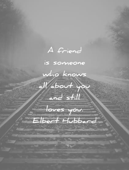 friendship quotes friend someone knows all about you still loves elbert hubbard wisdom