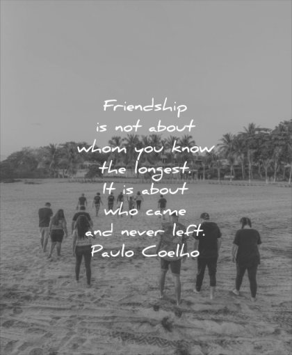 friendship quotes about whom you know longest about who came never left paulo coelho wisdom fields people