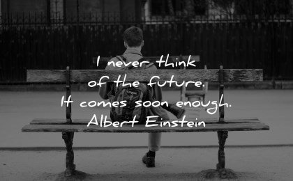 future quotes never think comes soon enough albert einstein wisdom man sitting bench