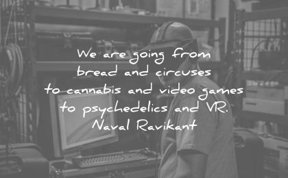 future quotes are going from bread circuses cannabis video games psychedelics vr naval ravikant wisdom