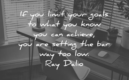 goals quotes limit what know can achieve setting bar way too low ray dalio wisdom