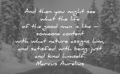 good quotes you might see what life man like someone content with nature assigns him satisfied being just kind himself marcus aurelius