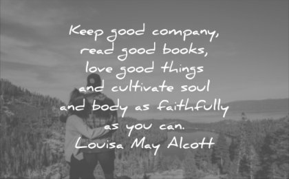 good quotes keep company read books love things cultivate soul body faithfully you can louisa may alcott wisdom