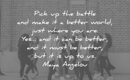 good quotes pick up the battle make better world just where you are yes can be must maya angelou wisdom