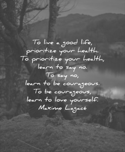 good quotes live life prioritize your health learn courageous love yourself maxime lagace wisdom
