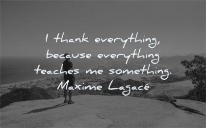 gratitude quotes thank everything because teaches something maxime lagace wisdom man nature