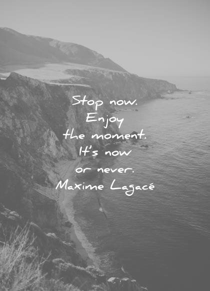 gratitude quotes stop now enjoy the moment its now never maxime lagace wisdom