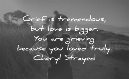 grief quotes grief tremendous love bigger you are grieving because loved truly cheryl strayed wisdom woman nature