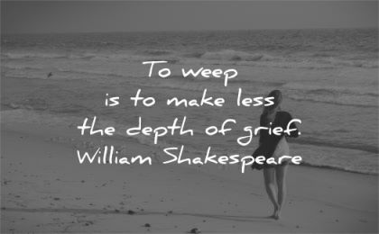 grief quotes weep make less depth william shakespeare wisdom woman beach walk alone