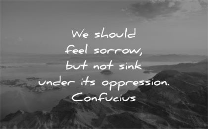 grief quotes should feel sorrow sink under oppression confucius wisdom nature water