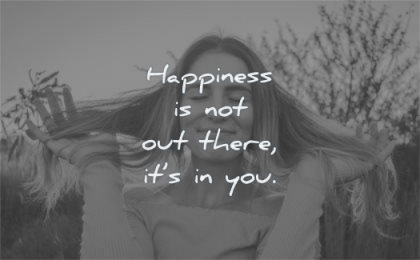 happiness quotes not out there its you wisdom woman happy