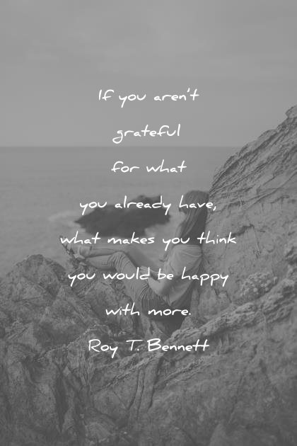 happiness quotes you are grateful what already have what makes think would happy with more roy t bennett wisdom