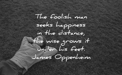 happiness quotes foolish man seeks distance wise grows under feet james oppenheim wisdom woman laying