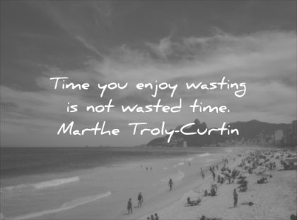 happiness quotes time you enjoy wasting wasted marthe troly curtin wisdom