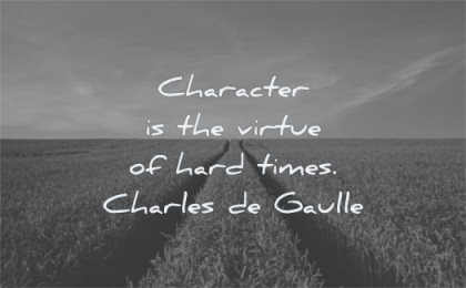 hard times quotes character virtue charles de gaulle wisdom fields path