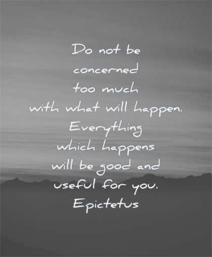 hard times quotes concerned too much with will happen everything which happens good useful epictetus wisdom nature sky