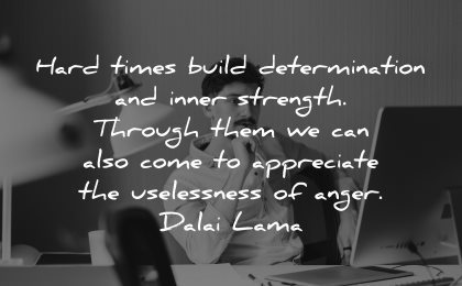 hard times quotes build determination inner strength through come appreciate uselessness anger dalai lama wisdom man thinking