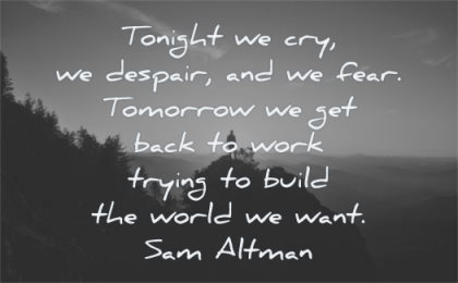 hard times quotes tonight we cry despair fear tomorrow get back work trying build world want sam altman wisdom mountain man silhouette sky