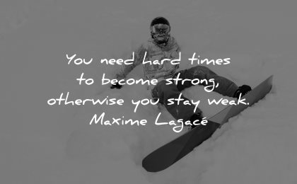hard times quotes need become strong otherwise stay weak maxime lagace wisdom man snowboard winter sitting