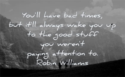 hard times quotes you will have bad always wake good stuff were paying attention robin williams wisdom people mountains hiking