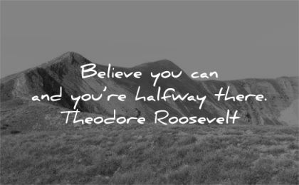 hard work quotes believe you can halfway there theodore roosevelt wisdom nature