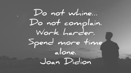hard work quotes do not whine complain harder spend more time alone joan didion wisdom