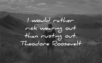 hard work quotes would rather risk wearing out than rusting theodore roosevelt wisdom nature