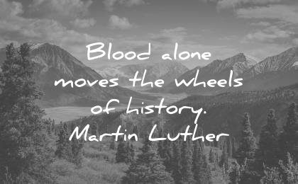 history quotes blood alone moves wheels martin luther wisdom