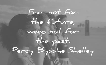 history quotes fear the future weep not past percy bysshe shelley wisdom
